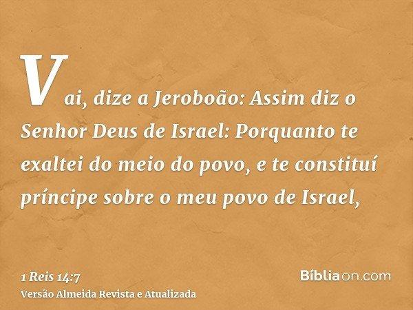 Vai, dize a Jeroboão: Assim diz o Senhor Deus de Israel: Porquanto te exaltei do meio do povo, e te constituí príncipe sobre o meu povo de Israel,