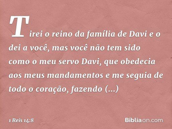 Tirei o reino da família de Davi e o dei a você, mas você não tem sido como o meu servo Davi, que obedecia aos meus mandamentos e me seguia de todo o coração, f
