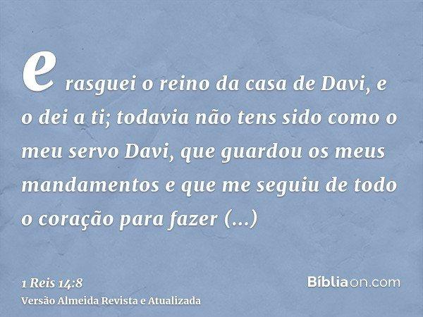 e rasguei o reino da casa de Davi, e o dei a ti; todavia não tens sido como o meu servo Davi, que guardou os meus mandamentos e que me seguiu de todo o coração