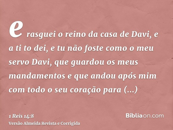 e rasguei o reino da casa de Davi, e a ti to dei, e tu não foste como o meu servo Davi, que guardou os meus mandamentos e que andou após mim com todo o seu cora