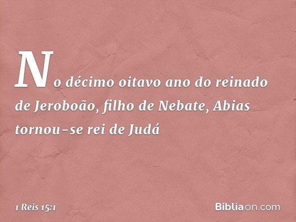 No décimo oitavo ano do reinado de Jeroboão, filho de Nebate, Abias tornou-se rei de Judá -- 1 Reis 15:1