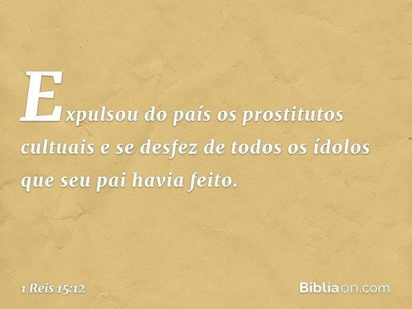 Expulsou do país os prostitutos cultuais e se desfez de todos os ídolos que seu pai havia feito. -- 1 Reis 15:12