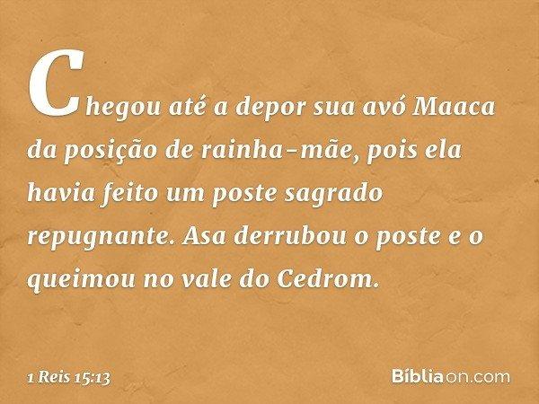 Chegou até a depor sua avó Maaca da posição de rainha-mãe, pois ela havia feito um poste sagrado repugnante. Asa derrubou o poste e o queimou no vale do Cedrom.