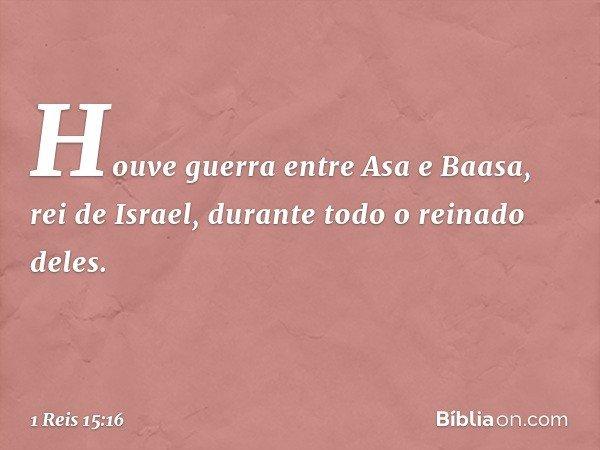 Houve guerra entre Asa e Baasa, rei de Israel, durante todo o reinado deles. -- 1 Reis 15:16