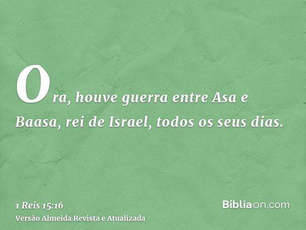 Ora, houve guerra entre Asa e Baasa, rei de Israel, todos os seus dias.