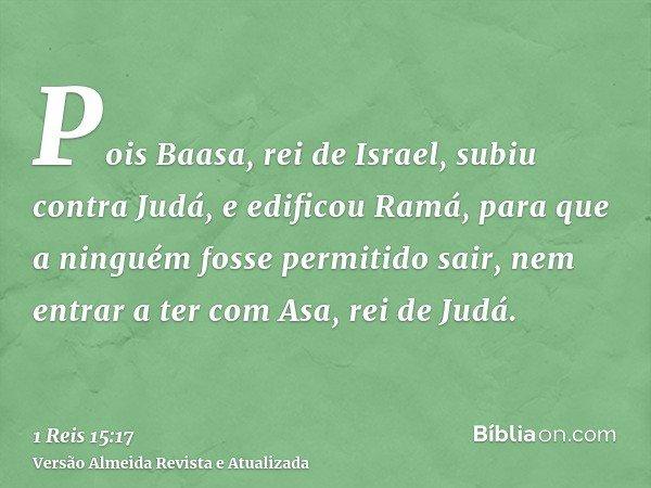 Pois Baasa, rei de Israel, subiu contra Judá, e edificou Ramá, para que a ninguém fosse permitido sair, nem entrar a ter com Asa, rei de Judá.