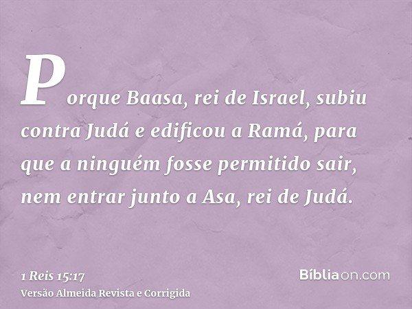 Porque Baasa, rei de Israel, subiu contra Judá e edificou a Ramá, para que a ninguém fosse permitido sair, nem entrar junto a Asa, rei de Judá.