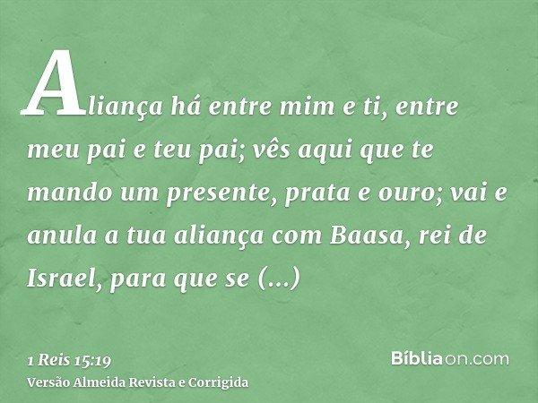 Aliança há entre mim e ti, entre meu pai e teu pai; vês aqui que te mando um presente, prata e ouro; vai e anula a tua aliança com Baasa, rei de Israel, para qu