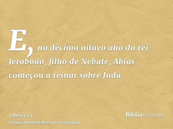 E, no décimo oitavo ano do rei Jeroboão, filho de Nebate, Abias começou a reinar sobre Judá.