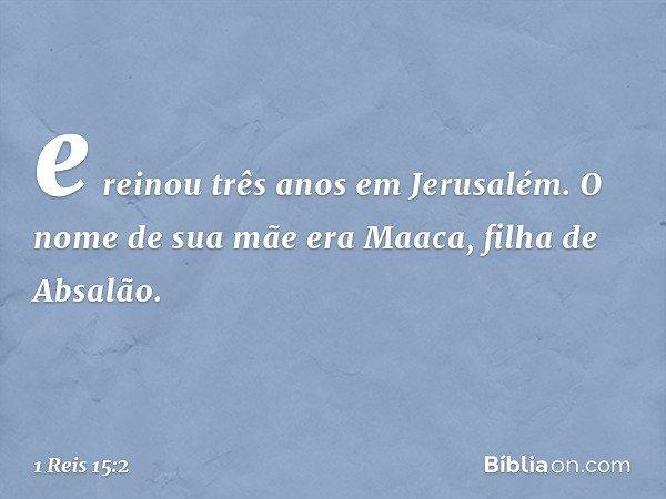 e reinou três anos em Jerusalém. O nome de sua mãe era Maaca, filha de Absalão. -- 1 Reis 15:2