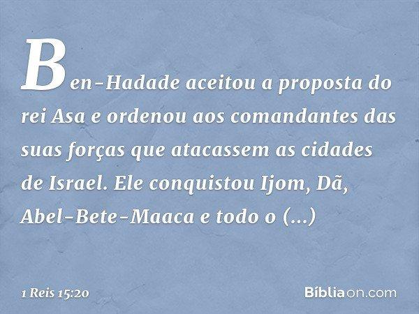Ben-Hadade aceitou a proposta do rei Asa e ordenou aos comandantes das suas forças que atacassem as cidades de Israel. Ele conquistou Ijom, Dã, Abel-Bete-Maaca