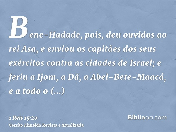 Bene-Hadade, pois, deu ouvidos ao rei Asa, e enviou os capitães dos seus exércitos contra as cidades de Israel; e feriu a Ijom, a Dã, a Abel-Bete-Maacá, e a tod