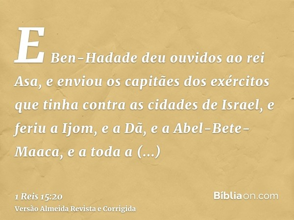 E Ben-Hadade deu ouvidos ao rei Asa, e enviou os capitães dos exércitos que tinha contra as cidades de Israel, e feriu a Ijom, e a Dã, e a Abel-Bete-Maaca, e a
