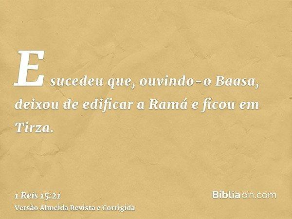 E sucedeu que, ouvindo-o Baasa, deixou de edificar a Ramá e ficou em Tirza.