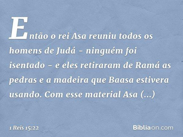 Então o rei Asa reuniu todos os homens de Judá - ninguém foi isentado - e eles retiraram de Ramá as pedras e a madeira que Baasa estivera usando. Com esse mater