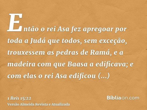 Então o rei Asa fez apregoar por toda a Judá que todos, sem exceção, trouxessem as pedras de Ramá, e a madeira com que Baasa a edificava; e com elas o rei Asa e