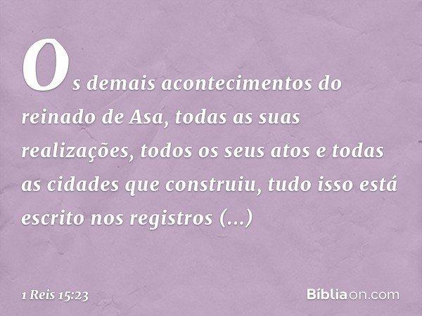 Os demais acontecimentos do reinado de Asa, todas as suas realizações, todos os seus atos e todas as cidades que construiu, tudo isso está escrito nos registros