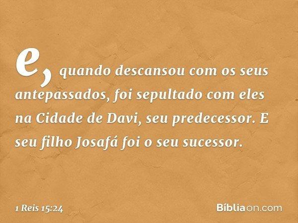 e, quando descansou com os seus antepassados, foi sepultado com eles na Cidade de Davi, seu predecessor. E seu filho Josafá foi o seu sucessor. -- 1 Reis 15:24