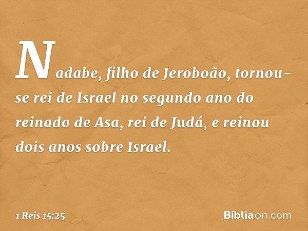 Nadabe, filho de Jeroboão, tornou-se rei de Israel no segundo ano do reinado de Asa, rei de Judá, e reinou dois anos sobre Israel. -- 1 Reis 15:25