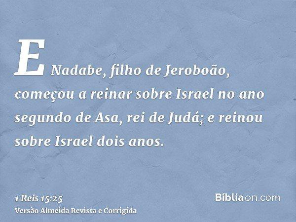 E Nadabe, filho de Jeroboão, começou a reinar sobre Israel no ano segundo de Asa, rei de Judá; e reinou sobre Israel dois anos.