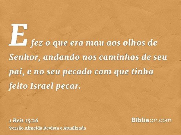 E fez o que era mau aos olhos de Senhor, andando nos caminhos de seu pai, e no seu pecado com que tinha feito Israel pecar.