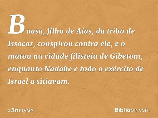 Baasa, filho de Aías, da tribo de Issacar, conspirou contra ele, e o matou na cidade filisteia de Gibetom, enquanto Nadabe e todo o exército de Israel a sitiava