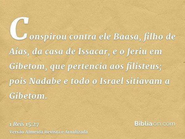 Conspirou contra ele Baasa, filho de Aías, da casa de Issacar, e o feriu em Gibetom, que pertencia aos filisteus; pois Nadabe e todo o Israel sitiavam a Gibetom