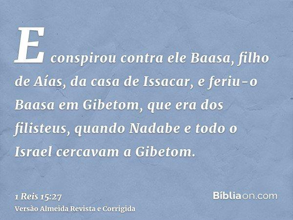 E conspirou contra ele Baasa, filho de Aías, da casa de Issacar, e feriu-o Baasa em Gibetom, que era dos filisteus, quando Nadabe e todo o Israel cercavam a Gib