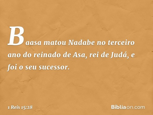 Baasa matou Nadabe no terceiro ano do reinado de Asa, rei de Judá, e foi o seu sucessor. -- 1 Reis 15:28