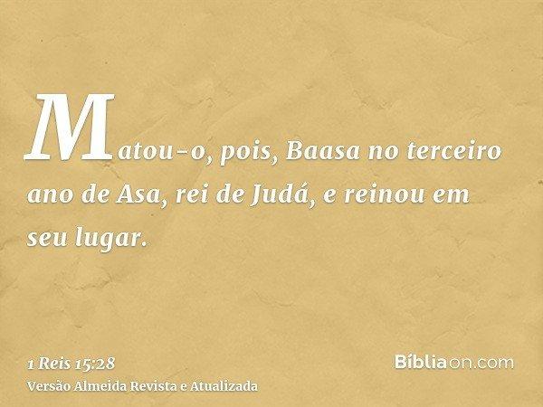 Matou-o, pois, Baasa no terceiro ano de Asa, rei de Judá, e reinou em seu lugar.