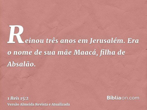 Reinou três anos em Jerusalém. Era o nome de sua mãe Maacá, filha de Absalão.