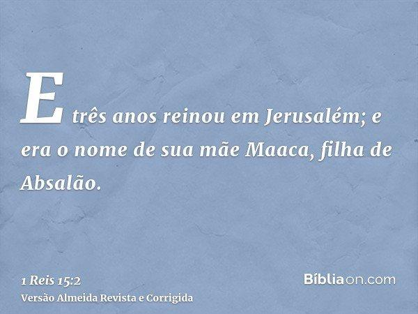 E três anos reinou em Jerusalém; e era o nome de sua mãe Maaca, filha de Absalão.