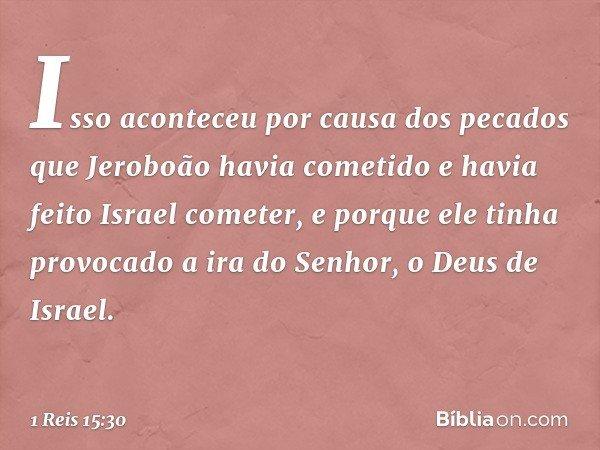 Isso aconteceu por causa dos pecados que Jeroboão havia cometido e havia feito Israel cometer, e porque ele tinha provocado a ira do Senhor, o Deus de Israel. -
