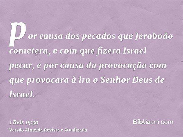 por causa dos pecados que Jeroboão cometera, e com que fizera Israel pecar, e por causa da provocação com que provocara à ira o Senhor Deus de Israel.
