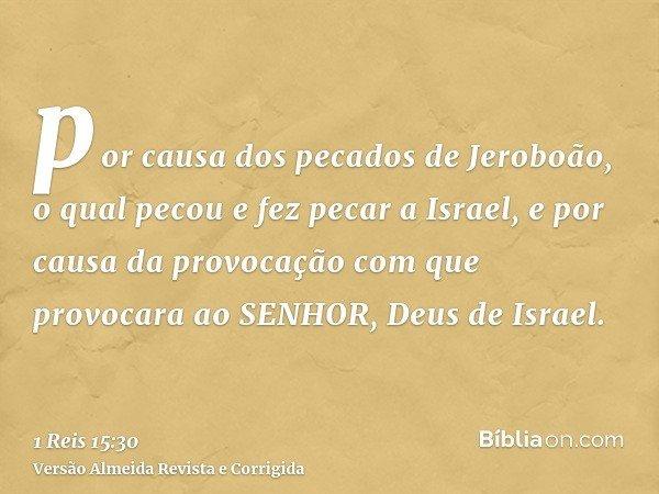 por causa dos pecados de Jeroboão, o qual pecou e fez pecar a Israel, e por causa da provocação com que provocara ao SENHOR, Deus de Israel.