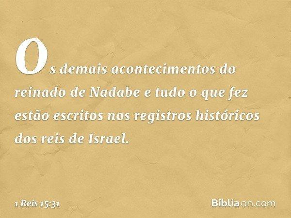 Os demais acontecimentos do reinado de Nadabe e tudo o que fez estão escritos nos registros históricos dos reis de Israel. -- 1 Reis 15:31