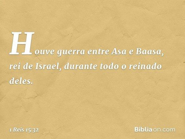 Houve guerra entre Asa e Baasa, rei de Israel, durante todo o reinado deles. -- 1 Reis 15:32