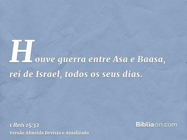 Houve guerra entre Asa e Baasa, rei de Israel, todos os seus dias.