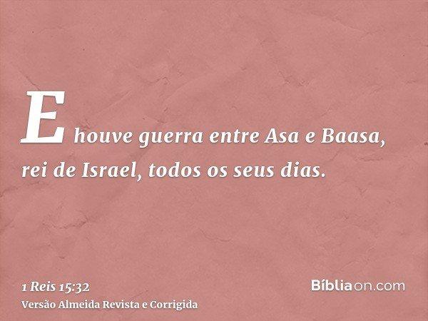 E houve guerra entre Asa e Baasa, rei de Israel, todos os seus dias.