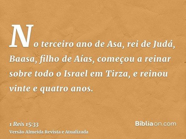No terceiro ano de Asa, rei de Judá, Baasa, filho de Aías, começou a reinar sobre todo o Israel em Tirza, e reinou vinte e quatro anos.