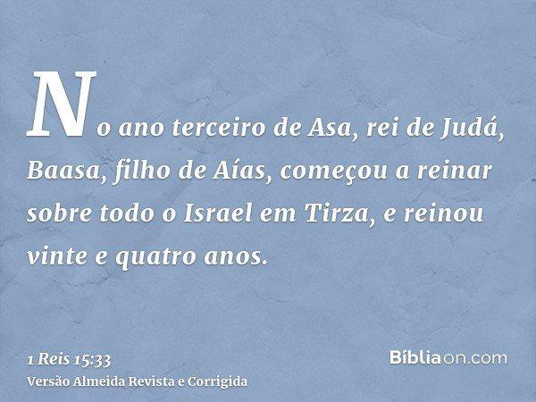 No ano terceiro de Asa, rei de Judá, Baasa, filho de Aías, começou a reinar sobre todo o Israel em Tirza, e reinou vinte e quatro anos.
