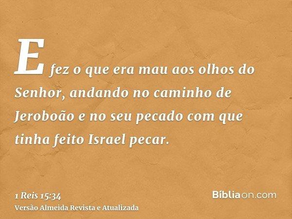 E fez o que era mau aos olhos do Senhor, andando no caminho de Jeroboão e no seu pecado com que tinha feito Israel pecar.