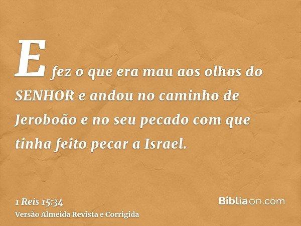 E fez o que era mau aos olhos do SENHOR e andou no caminho de Jeroboão e no seu pecado com que tinha feito pecar a Israel.
