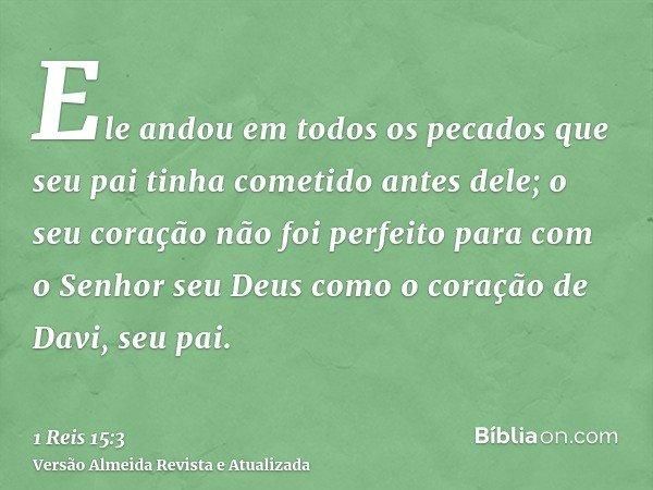 Ele andou em todos os pecados que seu pai tinha cometido antes dele; o seu coração não foi perfeito para com o Senhor seu Deus como o coração de Davi, seu pai.