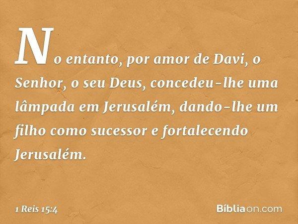 No entanto, por amor de Davi, o Senhor, o seu Deus, concedeu-lhe uma lâmpada em Jerusalém, dando-lhe um filho como sucessor e fortalecendo Jerusalém. -- 1 Reis