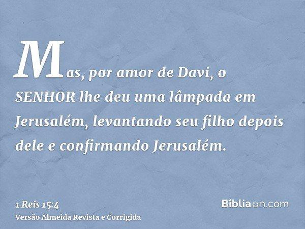 Mas, por amor de Davi, o SENHOR lhe deu uma lâmpada em Jerusalém, levantando seu filho depois dele e confirmando Jerusalém.
