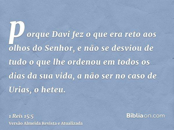 porque Davi fez o que era reto aos olhos do Senhor, e não se desviou de tudo o que lhe ordenou em todos os dias da sua vida, a não ser no caso de Urias, o heteu