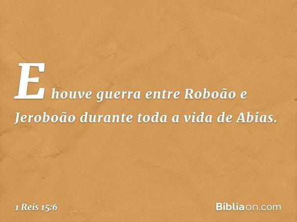 E houve guerra entre Roboão e Jeroboão durante toda a vida de Abias. -- 1 Reis 15:6