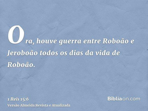 Ora, houve guerra entre Roboão e Jeroboão todos os dias da vida de Roboão.