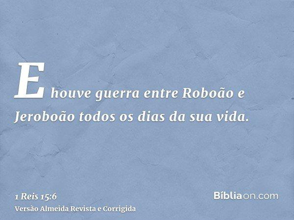 E houve guerra entre Roboão e Jeroboão todos os dias da sua vida.